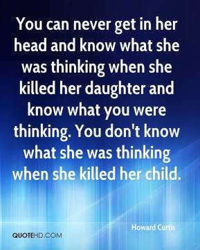 Howard Curtis - You can never get in her head and know what she was thinking when she killed her daughter and know what you were thinking. You don't know what she was thinking when she killed her child.