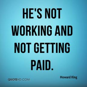 Howard King - He's not working and not getting paid.