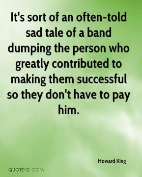 Howard King - It's sort of an often-told sad tale of a band dumping the person who greatly contributed to making them successful so they don't have to pay him.