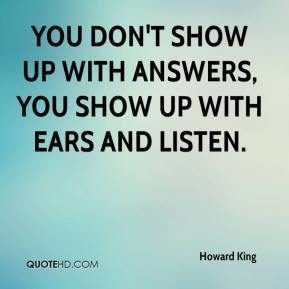 You don't show up with answers, you show up with ears and listen.