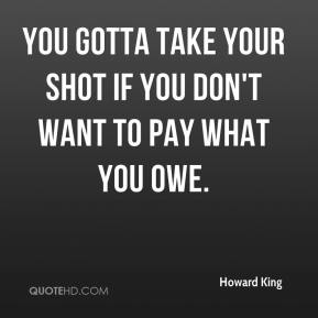 You gotta take your shot if you don't want to pay what you owe.