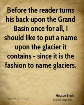 Before the reader turns his back upon the Grand Basin once for all, I should like to put a name upon the glacier it contains - since it is the fashion to name glaciers.
