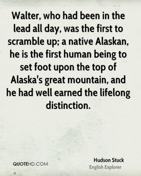 Hudson Stuck - Walter, who had been in the lead all day, was the first to scramble up; a native Alaskan, he is the first human being to set foot upon the top of Alaska's great mountain, and he had well earned the lifelong distinction.