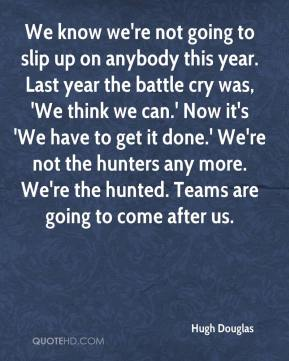 Hugh Douglas - We know we're not going to slip up on anybody this year. Last year the battle cry was, 'We think we can.' Now it's 'We have to get it done.' We're not the hunters any more. We're the hunted. Teams are going to come after us.