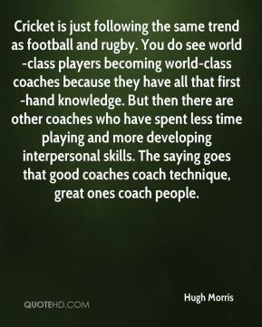 Hugh Morris - Cricket is just following the same trend as football and rugby. You do see world-class players becoming world-class coaches because they have all that first-hand knowledge. But then there are other coaches who have spent less time playing and more developing interpersonal skills. The saying goes that good coaches coach technique, great ones coach people.