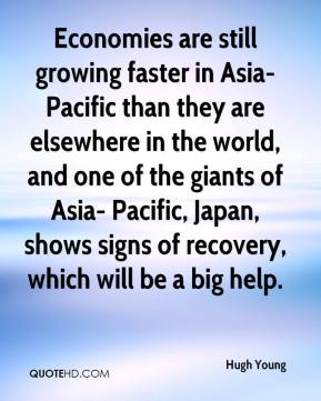 Hugh Young - Economies are still growing faster in Asia-Pacific than they are elsewhere in the world, and one of the giants of Asia- Pacific, Japan, shows signs of recovery, which will be a big help.