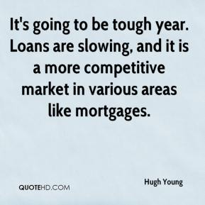 Hugh Young - It's going to be tough year. Loans are slowing, and it is a more competitive market in various areas like mortgages.