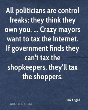 Ian Angell - All politicians are control freaks; they think they own you, ... Crazy mayors want to tax the Internet. If government finds they can't tax the shopkeepers, they'll tax the shoppers.