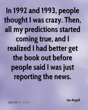 In 1992 and 1993, people thought I was crazy. Then, all my predictions started coming true, and I realized I had better get the book out before people said I was just reporting the news.