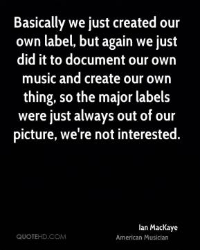 Ian MacKaye - Basically we just created our own label, but again we just did it to document our own music and create our own thing, so the major labels were just always out of our picture, we're not interested.