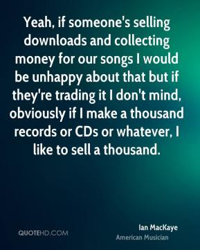 Ian MacKaye - Yeah, if someone's selling downloads and collecting money for our songs I would be unhappy about that but if they're trading it I don't mind, obviously if I make a thousand records or CDs or whatever, I like to sell a thousand.