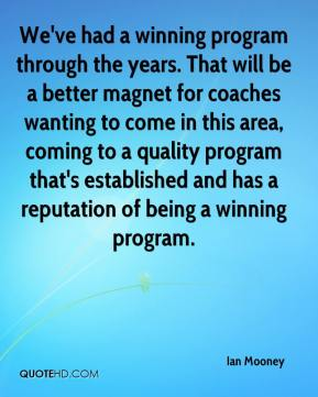 Ian Mooney - We've had a winning program through the years. That will be a better magnet for coaches wanting to come in this area, coming to a quality program that's established and has a reputation of being a winning program.