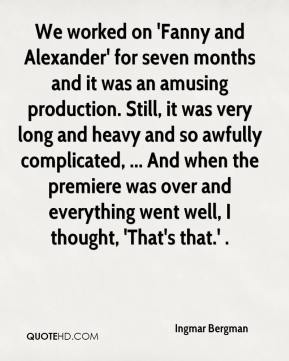 Ingmar Bergman - We worked on 'Fanny and Alexander' for seven months and it was an amusing production. Still, it was very long and heavy and so awfully complicated, ... And when the premiere was over and everything went well, I thought, 'That's that.' .