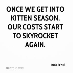 Irene Towell - Once we get into kitten season, our costs start to skyrocket again.