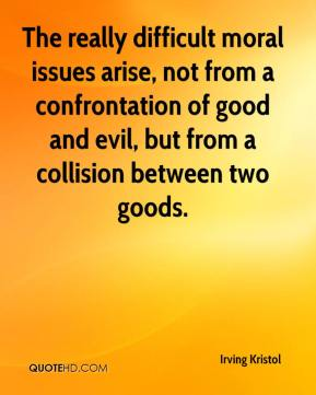Irving Kristol - The really difficult moral issues arise, not from a confrontation of good and evil, but from a collision between two goods.