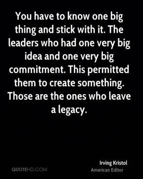 You have to know one big thing and stick with it. The leaders who had one very big idea and one very big commitment. This permitted them to create something. Those are the ones who leave a legacy.