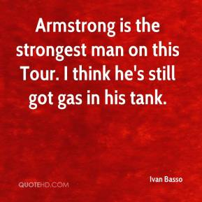 Ivan Basso - Armstrong is the strongest man on this Tour. I think he's still got gas in his tank.