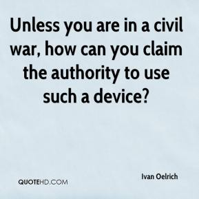 Ivan Oelrich - Unless you are in a civil war, how can you claim the authority to use such a device?