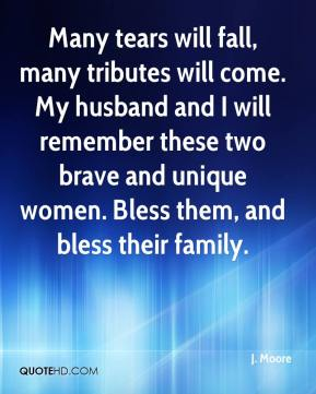 Many tears will fall, many tributes will come. My husband and I will remember these two brave and unique women. Bless them, and bless their family.