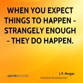 J. P. Morgan - When you expect things to happen - strangely enough - they do happen.