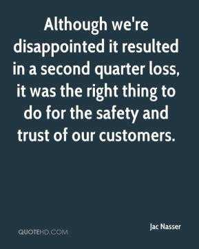 Jac Nasser - Although we're disappointed it resulted in a second quarter loss, it was the right thing to do for the safety and trust of our customers.