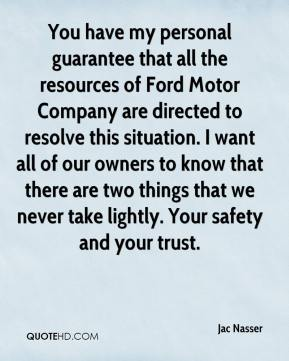 Jac Nasser - You have my personal guarantee that all the resources of Ford Motor Company are directed to resolve this situation. I want all of our owners to know that there are two things that we never take lightly. Your safety and your trust.
