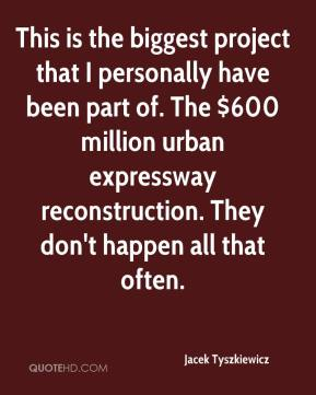 Jacek Tyszkiewicz - This is the biggest project that I personally have been part of. The $600 million urban expressway reconstruction. They don't happen all that often.