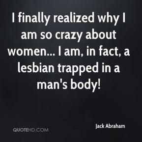 Jack Abraham - I finally realized why I am so crazy about women... I am, in fact, a lesbian trapped in a man's body!