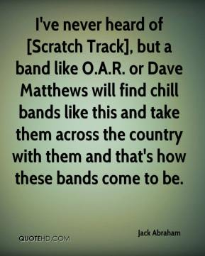 Jack Abraham - I've never heard of [Scratch Track], but a band like O.A.R. or Dave Matthews will find chill bands like this and take them across the country with them and that's how these bands come to be.