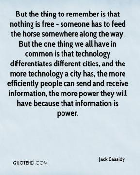 Jack Cassidy - But the thing to remember is that nothing is free - someone has to feed the horse somewhere along the way. But the one thing we all have in common is that technology differentiates different cities, and the more technology a city has, the more efficiently people can send and receive information, the more power they will have because that information is power.