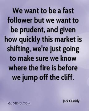 Jack Cassidy - We want to be a fast follower but we want to be prudent, and given how quickly this market is shifting, we're just going to make sure we know where the fire is before we jump off the cliff.