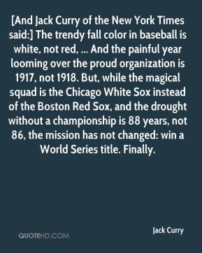 Jack Curry - [And Jack Curry of the New York Times said:] The trendy fall color in baseball is white, not red, ... And the painful year looming over the proud organization is 1917, not 1918. But, while the magical squad is the Chicago White Sox instead of the Boston Red Sox, and the drought without a championship is 88 years, not 86, the mission has not changed: win a World Series title. Finally.