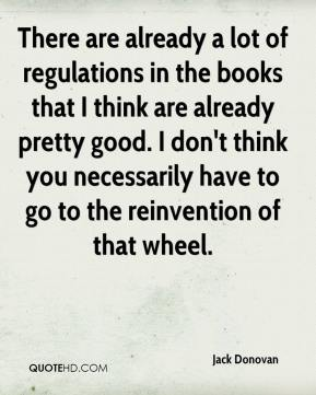 There are already a lot of regulations in the books that I think are already pretty good. I don't think you necessarily have to go to the reinvention of that wheel.
