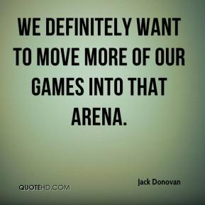 Jack Donovan - We definitely want to move more of our games into that arena.