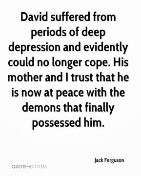 Jack Ferguson - David suffered from periods of deep depression and evidently could no longer cope. His mother and I trust that he is now at peace with the demons that finally possessed him.