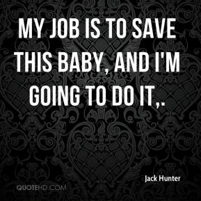 Jack Hunter - My job is to save this baby, and I'm going to do it.