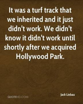 It was a turf track that we inherited and it just didn't work. We didn't know it didn't work until shortly after we acquired Hollywood Park.