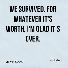 Jack Liebau - We survived. For whatever it's worth, I'm glad it's over.