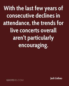 Jack Liebau - With the last few years of consecutive declines in attendance, the trends for live concerts overall aren't particularly encouraging.