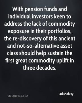 Jack Malvey - With pension funds and individual investors keen to address the lack of commodity exposure in their portfolios, the re-discovery of this ancient and not-so-alternative asset class should help sustain the first great commodity uplift in three decades.