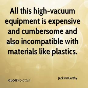 Jack McCarthy - All this high-vacuum equipment is expensive and cumbersome and also incompatible with materials like plastics.