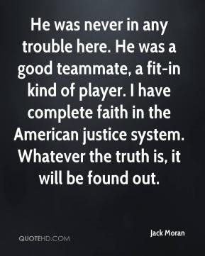 Jack Moran - He was never in any trouble here. He was a good teammate, a fit-in kind of player. I have complete faith in the American justice system. Whatever the truth is, it will be found out.
