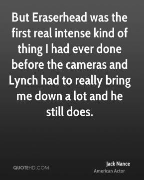 Jack Nance - But Eraserhead was the first real intense kind of thing I had ever done before the cameras and Lynch had to really bring me down a lot and he still does.