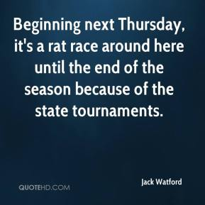 Jack Watford - Beginning next Thursday, it's a rat race around here until the end of the season because of the state tournaments.