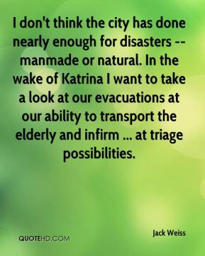 Jack Weiss - I don't think the city has done nearly enough for disasters --manmade or natural. In the wake of Katrina I want to take a look at our evacuations at our ability to transport the elderly and infirm ... at triage possibilities.