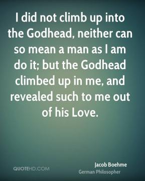 I did not climb up into the Godhead, neither can so mean a man as I am do it; but the Godhead climbed up in me, and revealed such to me out of his Love.