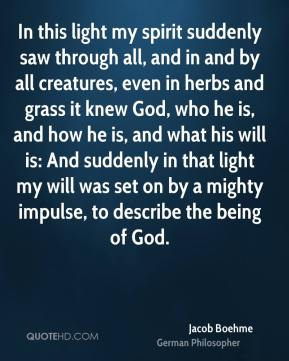In this light my spirit suddenly saw through all, and in and by all creatures, even in herbs and grass it knew God, who he is, and how he is, and what his will is: And suddenly in that light my will was set on by a mighty impulse, to describe the being of God.