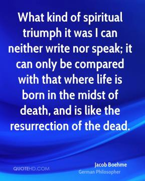 What kind of spiritual triumph it was I can neither write nor speak; it can only be compared with that where life is born in the midst of death, and is like the resurrection of the dead.