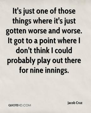 Jacob Cruz - It's just one of those things where it's just gotten worse and worse. It got to a point where I don't think I could probably play out there for nine innings.