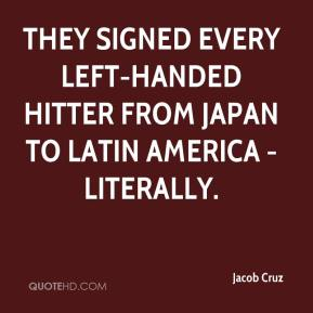 Jacob Cruz - They signed every left-handed hitter from Japan to Latin America - literally.